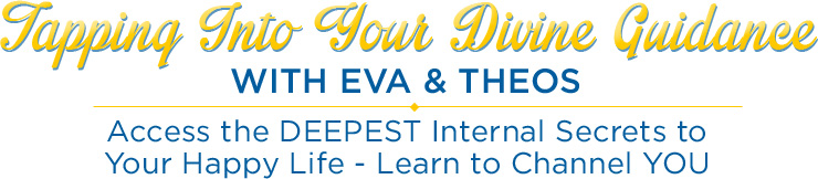 Tapping Into YOUR Divine Guidance With Eva & THEOS - Access the DEEPEST Internal Secrets to Your Happy Life - Learn to Channel YOU
